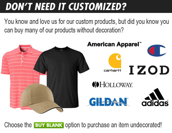 Don't Need It Customized? You know and love us for our custom products, but did you know you can buy many of our products without decoration? Shop top brands, including: American Apparel, Carhartt, Champion, IZOD, Holloway, Gildan, Adidas and many more! Click Here To Shop Now: